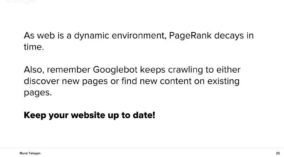PageRank отслабва във времето, ако няма ново съдържание или активност. Също така Гугъл продължава да търси нови страници или добавено ново съдържание към съществуващи вече стари страници. Затова поддържайте сайта си актуален и свеж и публикувайте в него често.